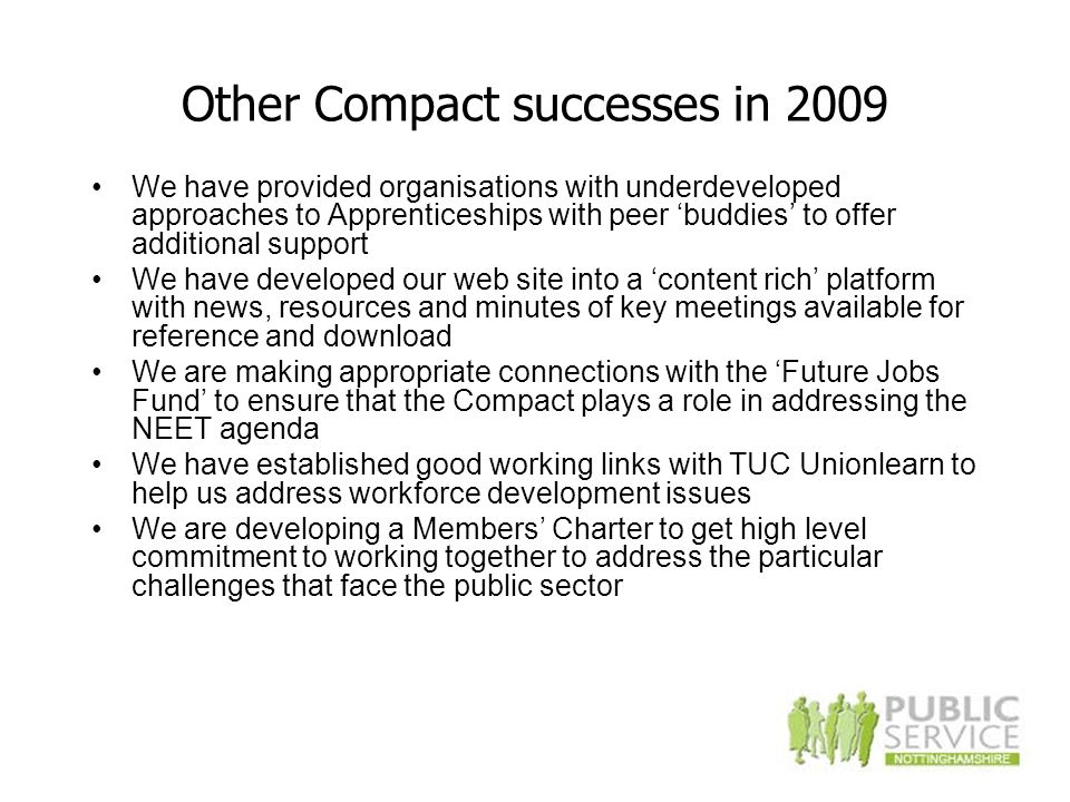 Other Compact successes in 2009 We have provided organisations with underdeveloped approaches to Apprenticeships with peer 'buddies' to offer additional support We have developed our web site into a 'content rich' platform with news, resources and minutes of key meetings available for reference and download We are making appropriate connections with the 'Future Jobs Fund' to ensure that the Compact plays a role in addressing the NEET agenda We have established good working links with TUC Unionlearn to help us address workforce development issues We are developing a Members' Charter to get high level commitment to working together to address the particular challenges that face the public sector