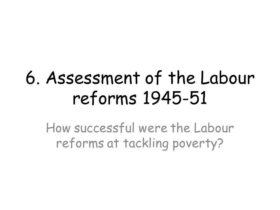 6. Assessment of the Labour reforms 1945-51 How successful were the Labour reforms at tackling poverty?