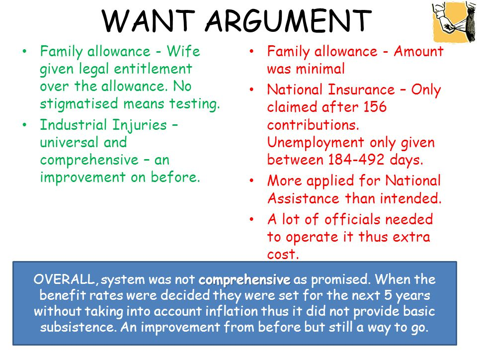 WANT ARGUMENT Family allowance - Wife given legal entitlement over the allowance. No stigmatised means testing. Industrial Injuries – universal and co