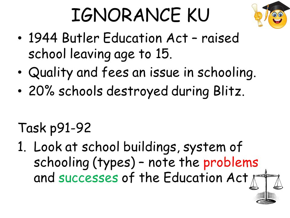 IGNORANCE KU 1944 Butler Education Act – raised school leaving age to 15. Quality and fees an issue in schooling. 20% schools destroyed during Blitz.