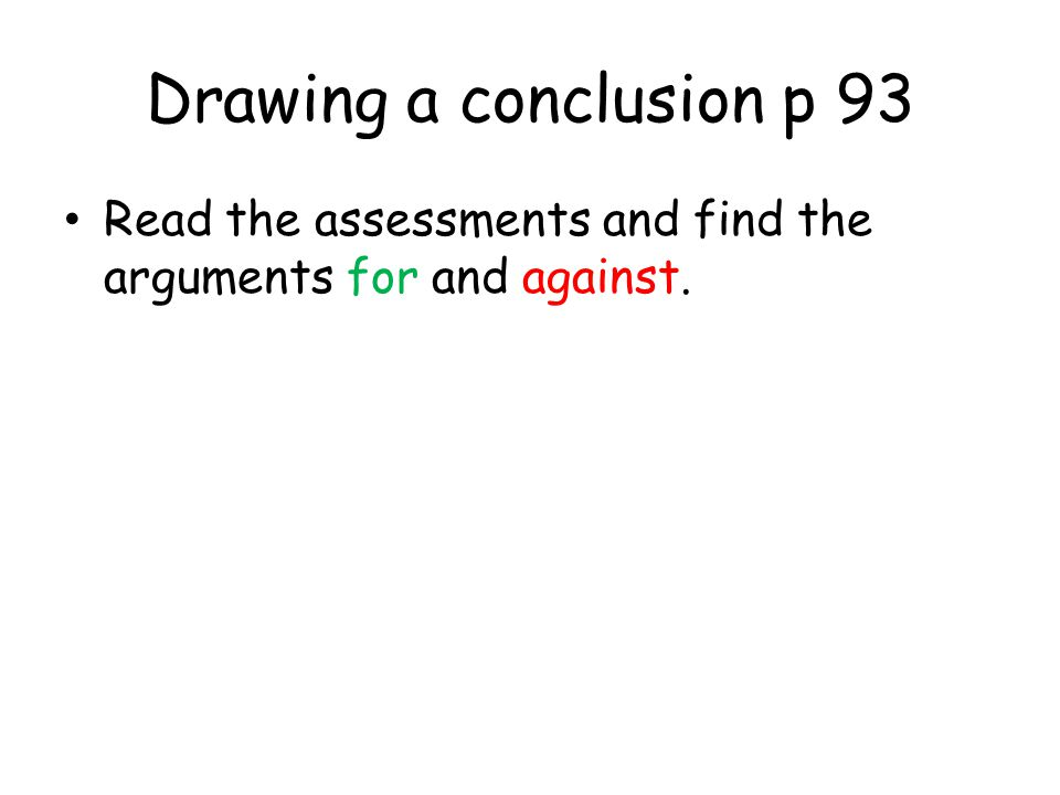 Drawing a conclusion p 93 Read the assessments and find the arguments for and against.