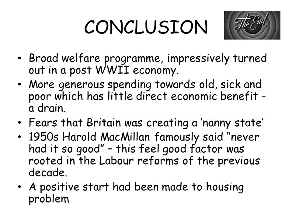 CONCLUSION Broad welfare programme, impressively turned out in a post WWII economy. More generous spending towards old, sick and poor which has little
