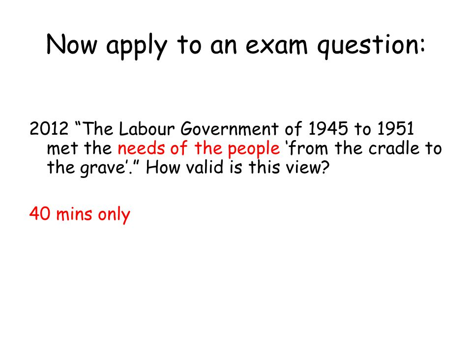 "Now apply to an exam question: 2012 ""The Labour Government of 1945 to 1951 met the needs of the people 'from the cradle to the grave'."" How valid is t"