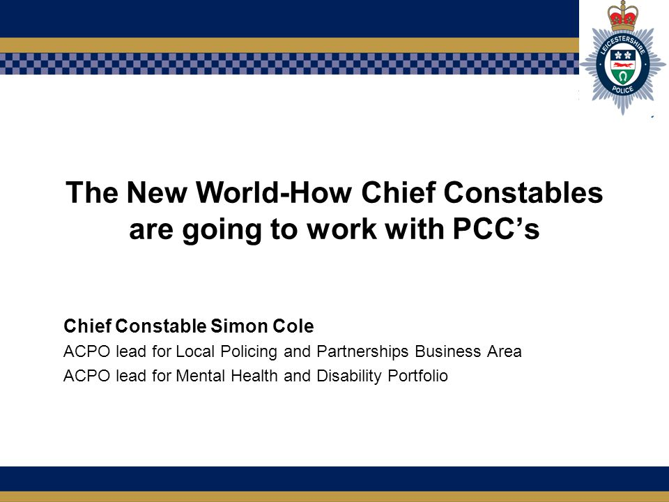 The New World-How Chief Constables are going to work with PCC's Chief Constable Simon Cole ACPO lead for Local Policing and Partnerships Business Area ACPO lead for Mental Health and Disability Portfolio