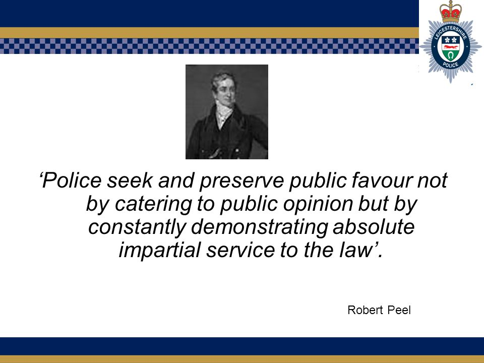 'Police seek and preserve public favour not by catering to public opinion but by constantly demonstrating absolute impartial service to the law'.