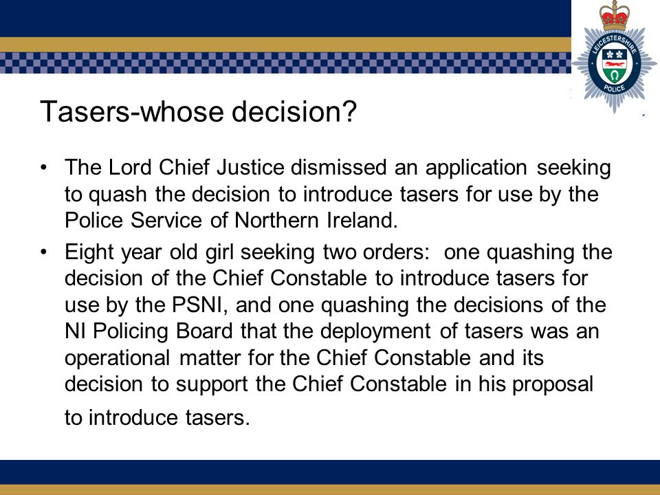 Tasers-whose decision? The Lord Chief Justice dismissed an application seeking to quash the decision to introduce tasers for use by the Police Service