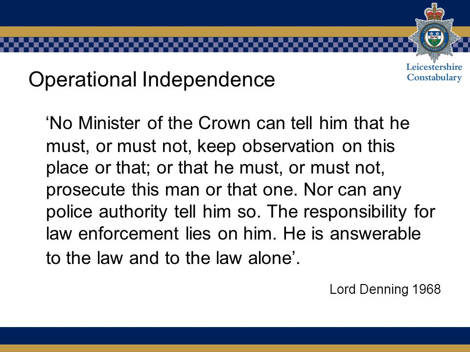 Operational Independence 'No Minister of the Crown can tell him that he must, or must not, keep observation on this place or that; or that he must, or must not, prosecute this man or that one.