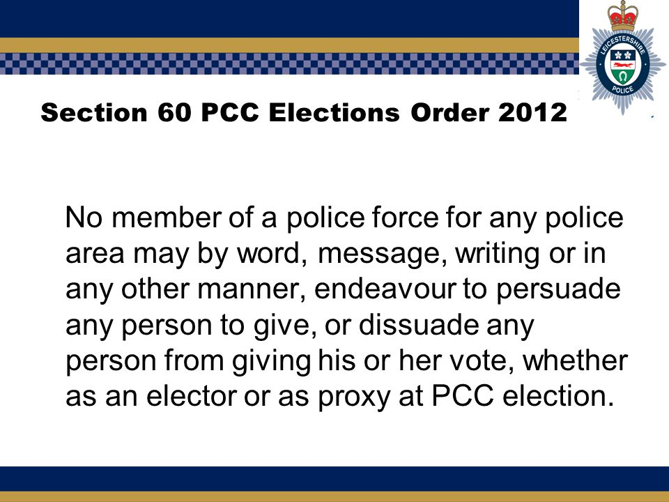 Section 60 PCC Elections Order 2012 No member of a police force for any police area may by word, message, writing or in any other manner, endeavour to