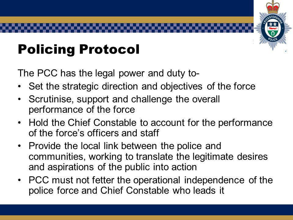 Policing Protocol The PCC has the legal power and duty to- Set the strategic direction and objectives of the force Scrutinise, support and challenge t