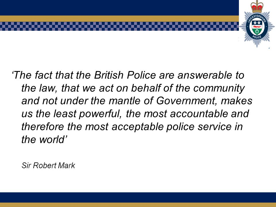 'The fact that the British Police are answerable to the law, that we act on behalf of the community and not under the mantle of Government, makes us the least powerful, the most accountable and therefore the most acceptable police service in the world' Sir Robert Mark