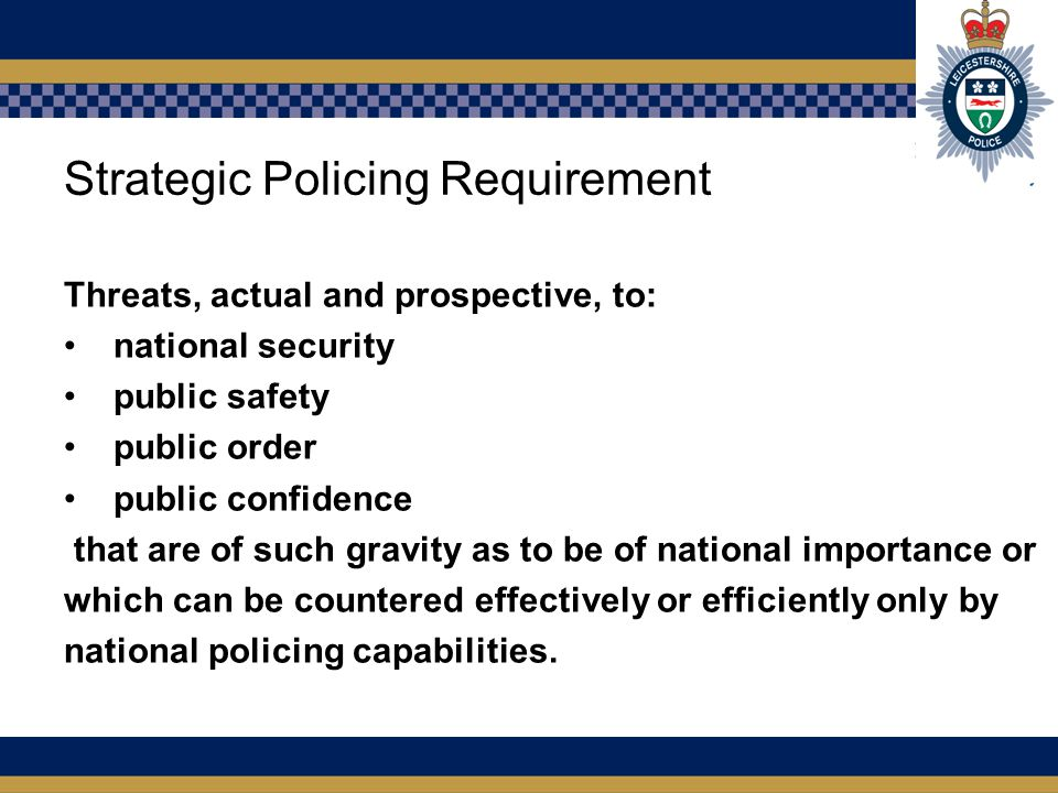 Strategic Policing Requirement Threats, actual and prospective, to: national security public safety public order public confidence that are of such gravity as to be of national importance or which can be countered effectively or efficiently only by national policing capabilities.