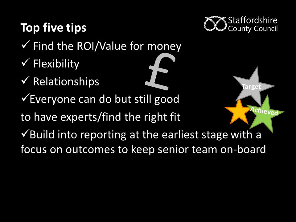 Top five tips Find the ROI/Value for money Flexibility Relationships Everyone can do but still good to have experts/find the right fit Build into repo