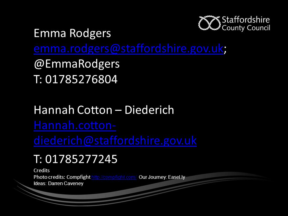 Emma Rodgers emma.rodgers@staffordshire.gov.uk; @EmmaRodgers emma.rodgers@staffordshire.gov.uk T: 01785276804 Hannah Cotton – Diederich Hannah.cotton- diederich@staffordshire.gov.uk T: 01785277245 Credits Photo credits: Compfight http://compfight.com/ Our Journey: Easel.ly http://compfight.com/ Ideas: Darren Caveney