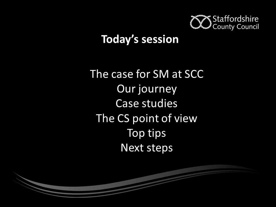 Today's session The case for SM at SCC Our journey Case studies The CS point of view Top tips Next steps