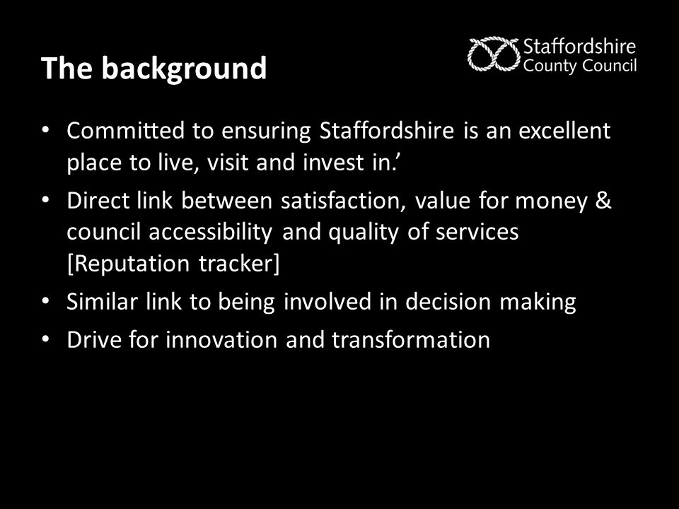 The background Committed to ensuring Staffordshire is an excellent place to live, visit and invest in.' Direct link between satisfaction, value for mo