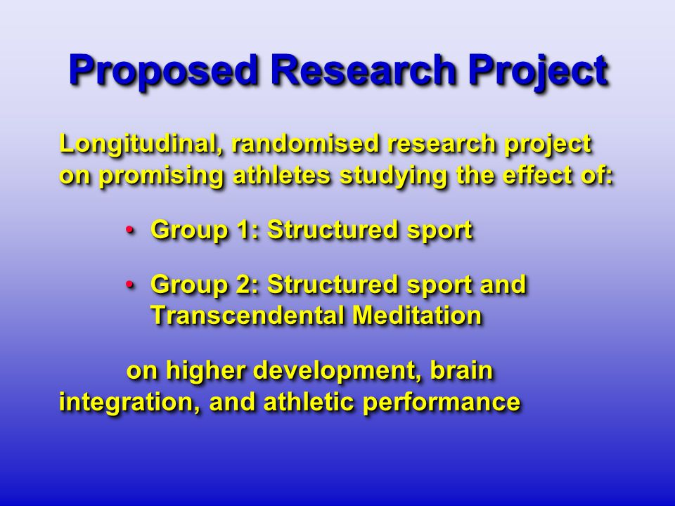 Proposed Research Project Longitudinal, randomised research project on promising athletes studying the effect of: Group 1: Structured sportGroup 1: Structured sport Group 2: Structured sport and Transcendental MeditationGroup 2: Structured sport and Transcendental Meditation on higher development, brain integration, and athletic performance Longitudinal, randomised research project on promising athletes studying the effect of: Group 1: Structured sportGroup 1: Structured sport Group 2: Structured sport and Transcendental MeditationGroup 2: Structured sport and Transcendental Meditation on higher development, brain integration, and athletic performance
