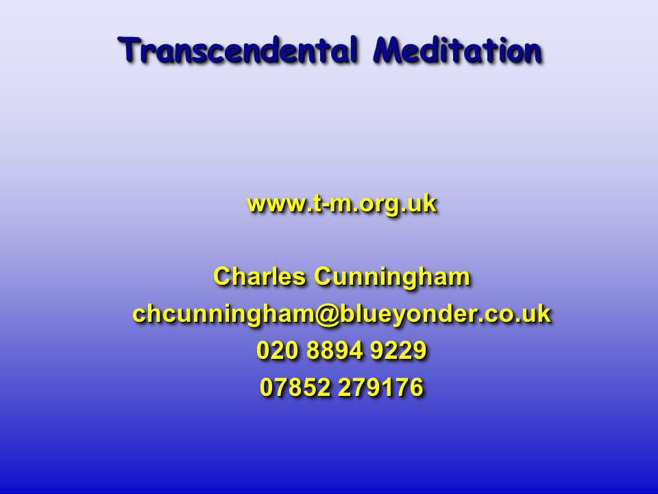 Transcendental Meditation www.t-m.org.uk Charles Cunningham chcunningham@blueyonder.co.uk 020 8894 9229 07852 279176 www.t-m.org.uk Charles Cunningham chcunningham@blueyonder.co.uk 020 8894 9229 07852 279176