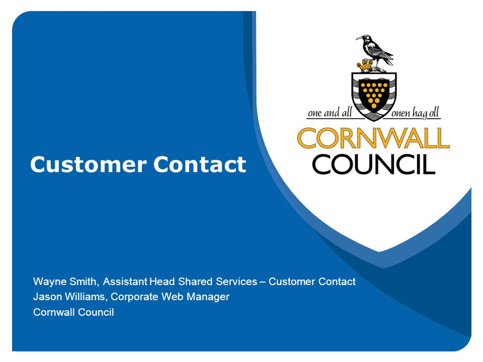 Customer Contact Wayne Smith, Assistant Head Shared Services – Customer Contact Jason Williams, Corporate Web Manager Cornwall Council