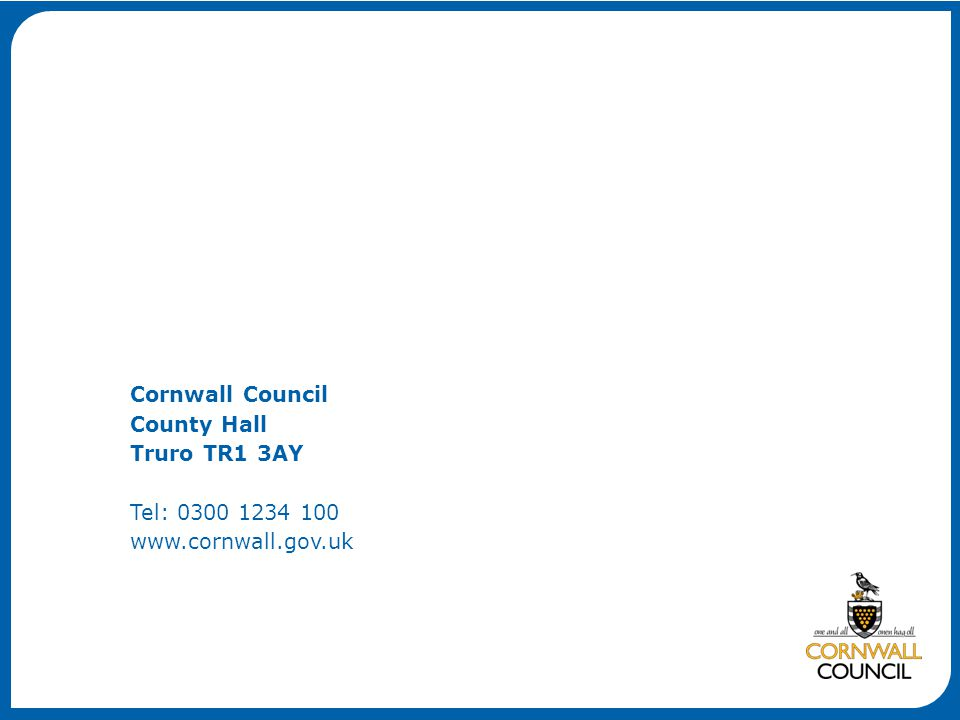 Cornwall Council County Hall Truro TR1 3AY Tel: 0300 1234 100 www.cornwall.gov.uk