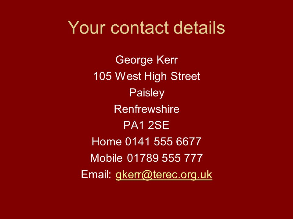 Your contact details George Kerr 105 West High Street Paisley Renfrewshire PA1 2SE Home 0141 555 6677 Mobile 01789 555 777 Email: gkerr@terec.org.ukgkerr@terec.org.uk