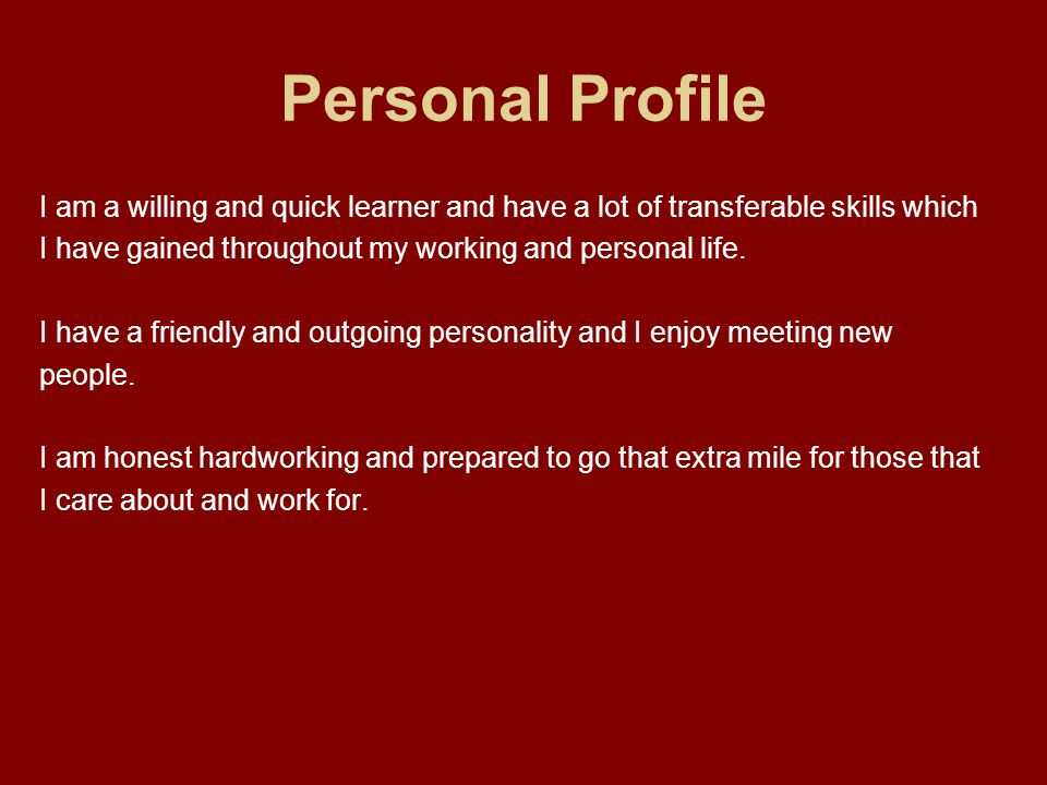 Personal Profile I am a willing and quick learner and have a lot of transferable skills which I have gained throughout my working and personal life.