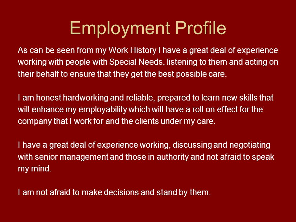 Employment Profile As can be seen from my Work History I have a great deal of experience working with people with Special Needs, listening to them and acting on their behalf to ensure that they get the best possible care.