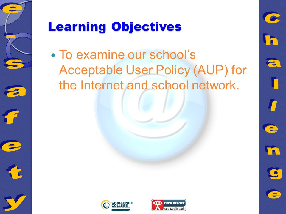 Learning Objectives To examine our school's Acceptable User Policy (AUP) for the Internet and school network.