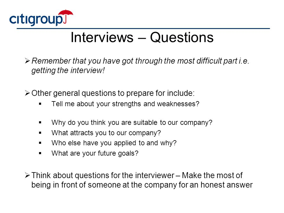 Interviews – Questions  Remember that you have got through the most difficult part i.e. getting the interview!  Other general questions to prepare f