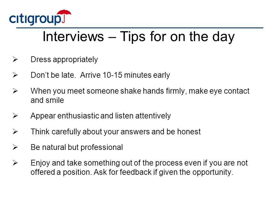 Interviews – Tips for on the day  Dress appropriately  Don't be late. Arrive 10-15 minutes early  When you meet someone shake hands firmly, make ey