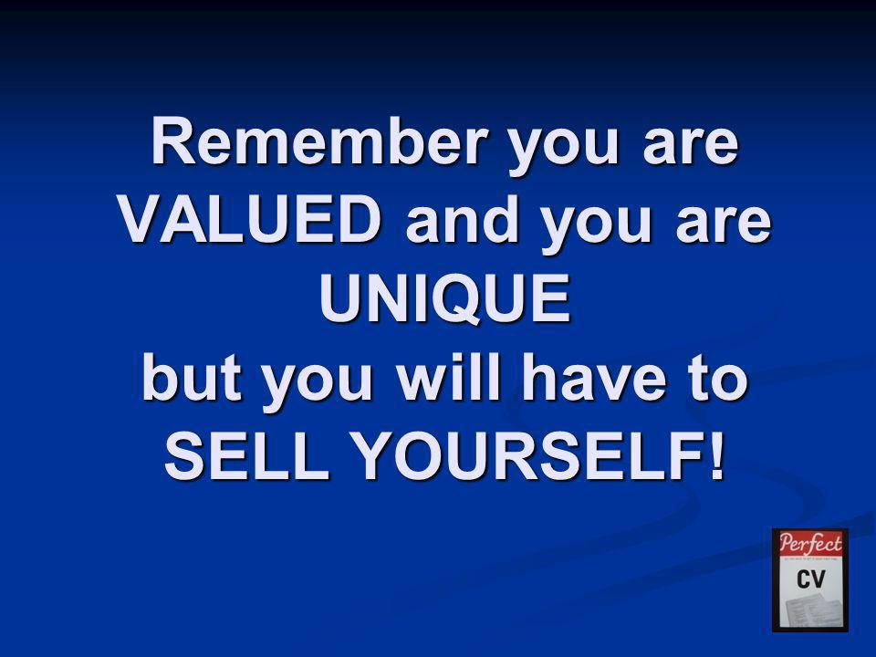 Remember you are VALUED and you are UNIQUE but you will have to SELL YOURSELF!