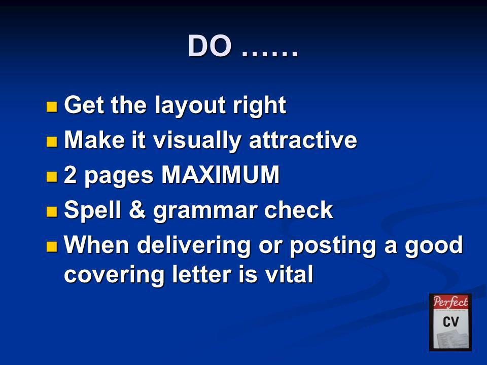 DO …… Get the layout right Get the layout right Make it visually attractive Make it visually attractive 2 pages MAXIMUM 2 pages MAXIMUM Spell & grammar check Spell & grammar check When delivering or posting a good covering letter is vital When delivering or posting a good covering letter is vital
