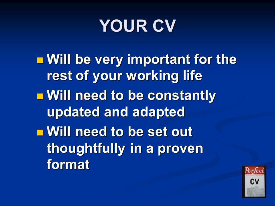 YOUR CV Will be very important for the rest of your working life Will be very important for the rest of your working life Will need to be constantly u