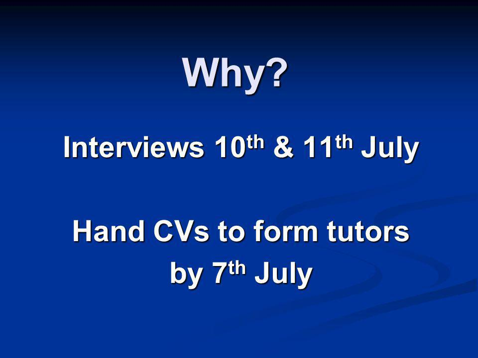 Why? Interviews 10 th & 11 th July Hand CVs to form tutors by 7 th July