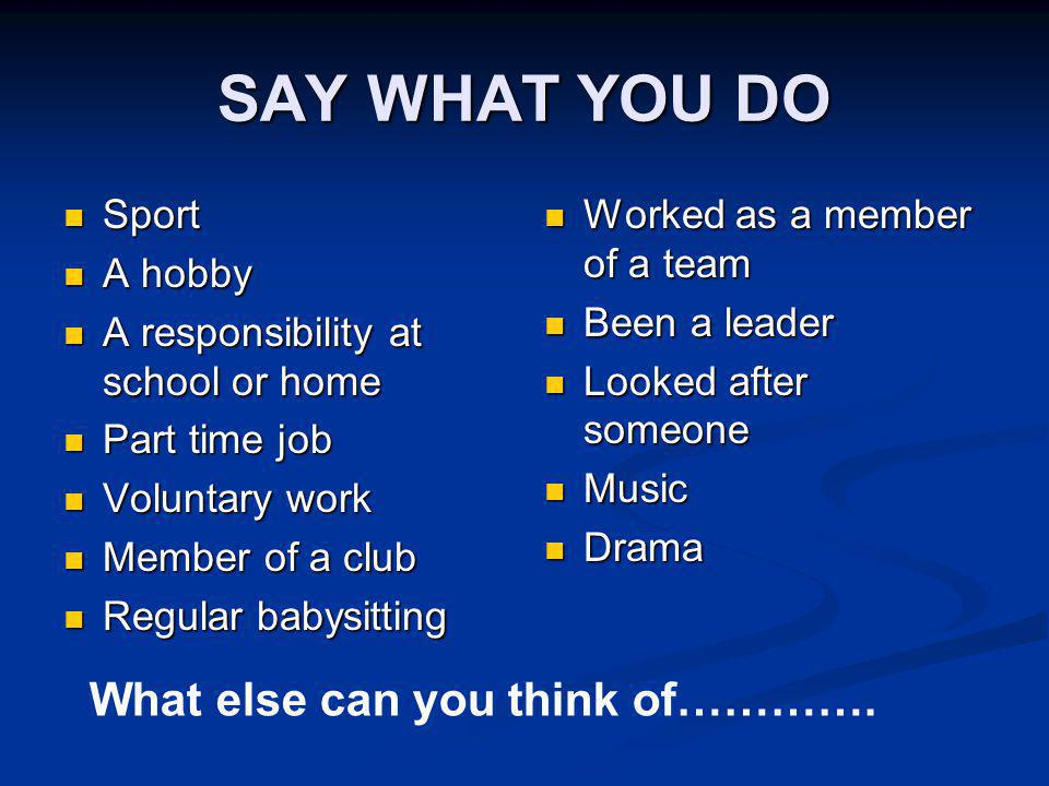 SAY WHAT YOU DO Sport Sport A hobby A hobby A responsibility at school or home A responsibility at school or home Part time job Part time job Voluntary work Voluntary work Member of a club Member of a club Regular babysitting Regular babysitting Worked as a member of a team Been a leader Looked after someone Music Drama What else can you think of………….