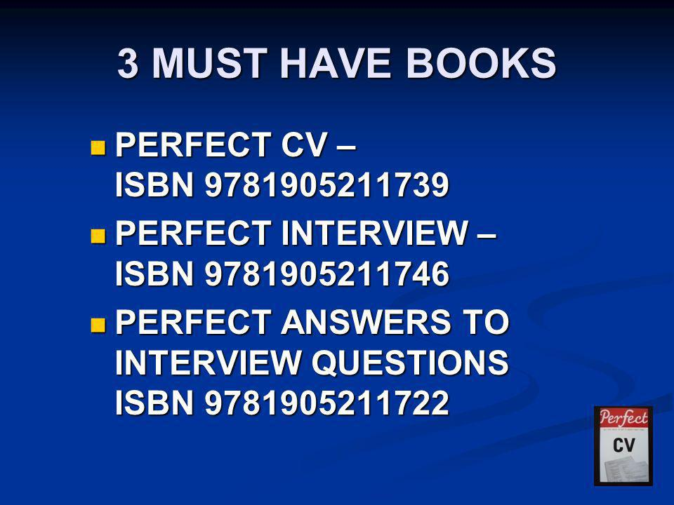 3 MUST HAVE BOOKS PERFECT CV – ISBN 9781905211739 PERFECT CV – ISBN 9781905211739 PERFECT INTERVIEW – ISBN 9781905211746 PERFECT INTERVIEW – ISBN 9781905211746 PERFECT ANSWERS TO INTERVIEW QUESTIONS ISBN 9781905211722 PERFECT ANSWERS TO INTERVIEW QUESTIONS ISBN 9781905211722