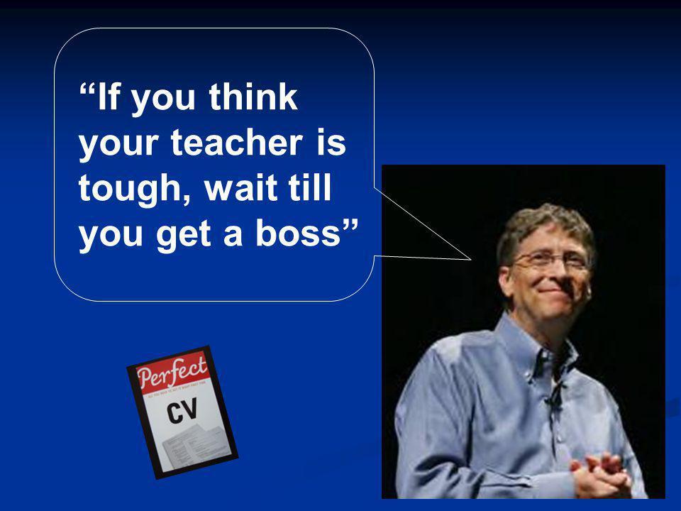 If you think your teacher is tough, wait till you get a boss