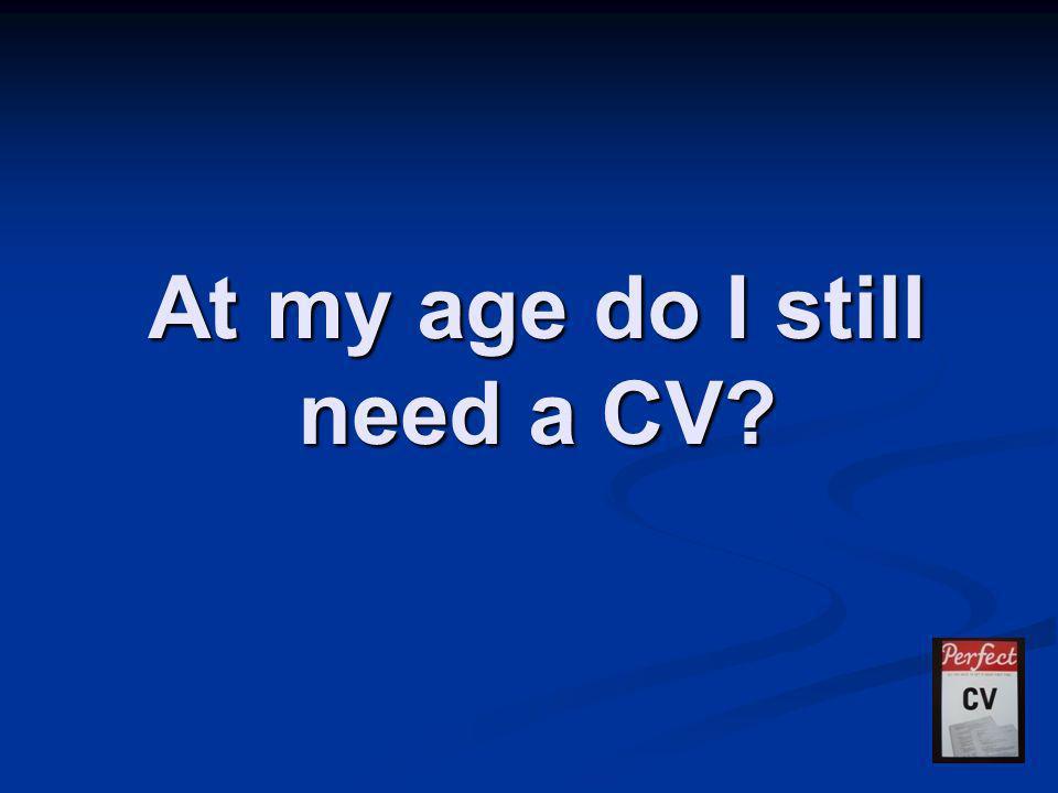 At my age do I still need a CV