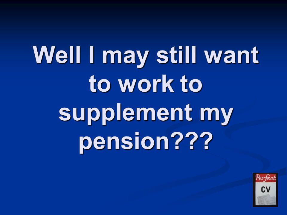 Well I may still want to work to supplement my pension