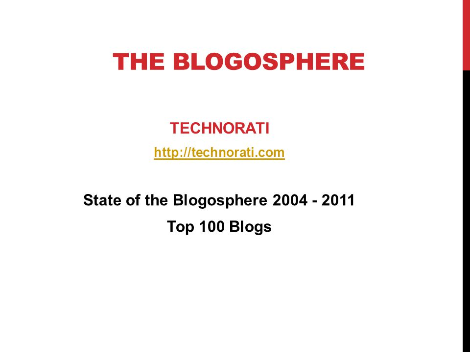 THE BLOGOSPHERE TECHNORATI http://technorati.com State of the Blogosphere 2004 - 2011 Top 100 Blogs