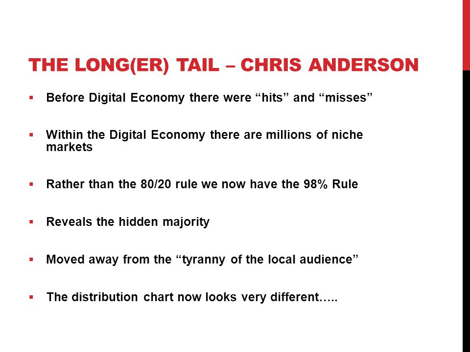 THE LONG(ER) TAIL – CHRIS ANDERSON  Before Digital Economy there were hits and misses  Within the Digital Economy there are millions of niche markets  Rather than the 80/20 rule we now have the 98% Rule  Reveals the hidden majority  Moved away from the tyranny of the local audience  The distribution chart now looks very different…..