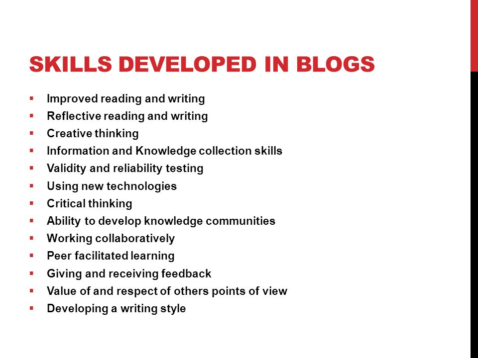 SKILLS DEVELOPED IN BLOGS  Improved reading and writing  Reflective reading and writing  Creative thinking  Information and Knowledge collection skills  Validity and reliability testing  Using new technologies  Critical thinking  Ability to develop knowledge communities  Working collaboratively  Peer facilitated learning  Giving and receiving feedback  Value of and respect of others points of view  Developing a writing style