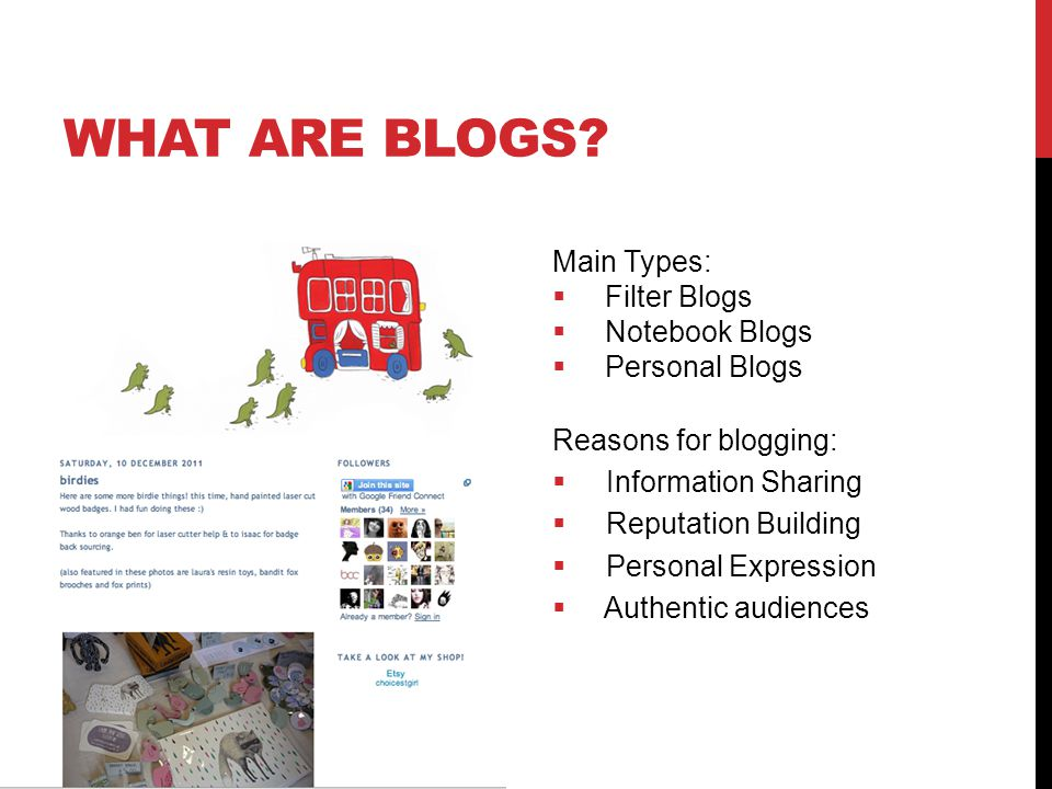 Main Types:  Filter Blogs  Notebook Blogs  Personal Blogs Reasons for blogging:  Information Sharing  Reputation Building  Personal Expression  Authentic audiences WHAT ARE BLOGS