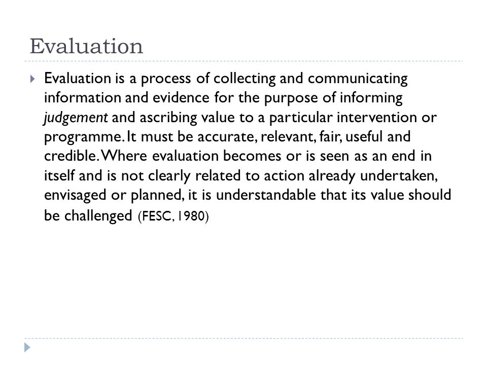 Evaluation  Evaluation is a process of collecting and communicating information and evidence for the purpose of informing judgement and ascribing value to a particular intervention or programme.