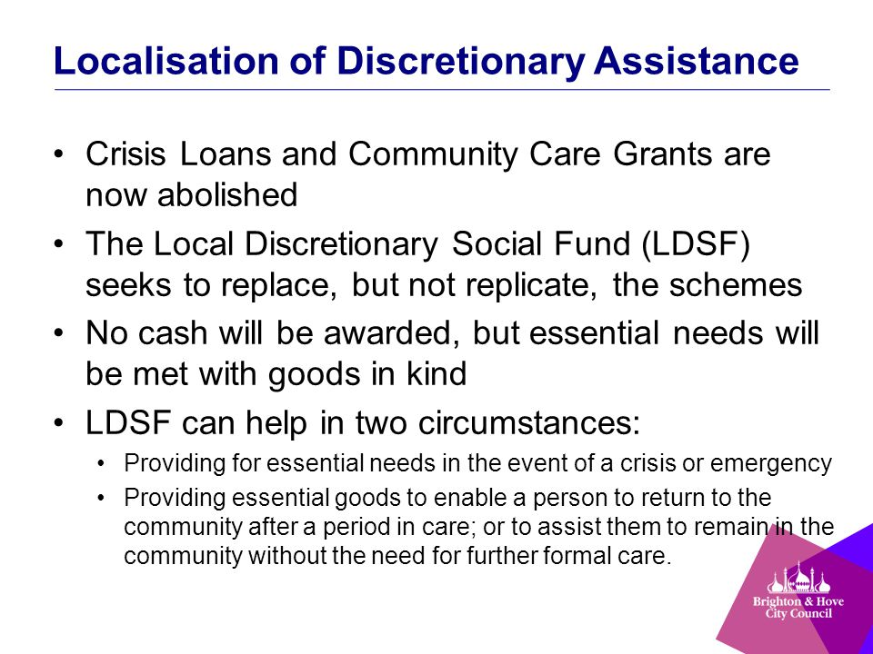 Localisation of Discretionary Assistance Crisis Loans and Community Care Grants are now abolished The Local Discretionary Social Fund (LDSF) seeks to