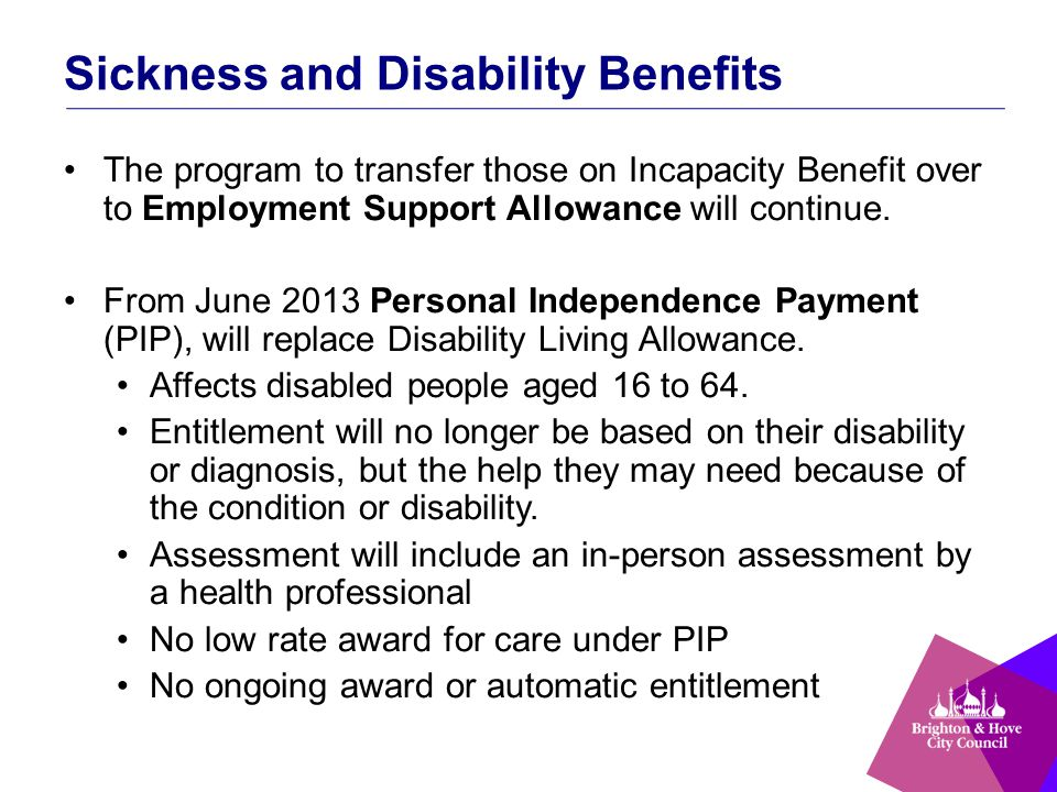 Sickness and Disability Benefits The program to transfer those on Incapacity Benefit over to Employment Support Allowance will continue.