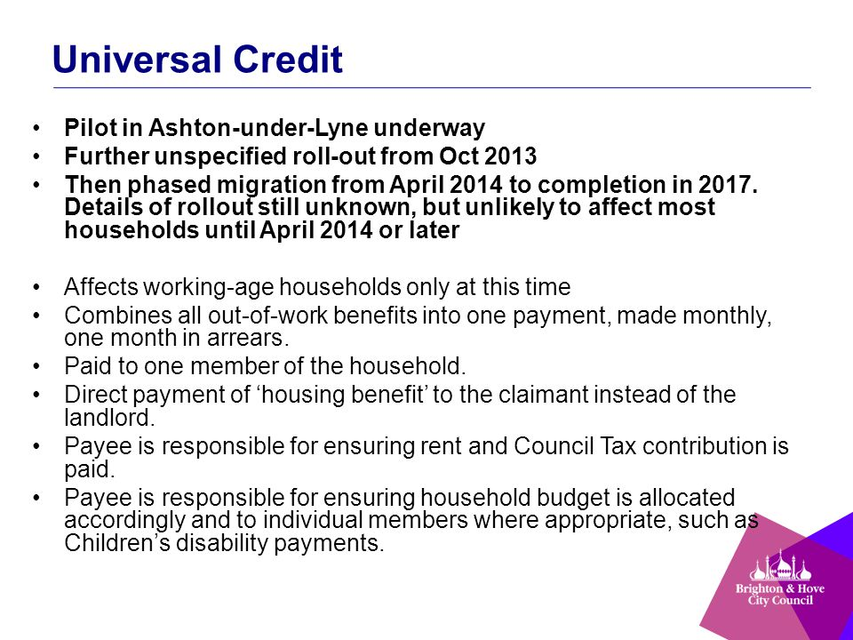 Universal Credit Pilot in Ashton-under-Lyne underway Further unspecified roll-out from Oct 2013 Then phased migration from April 2014 to completion in