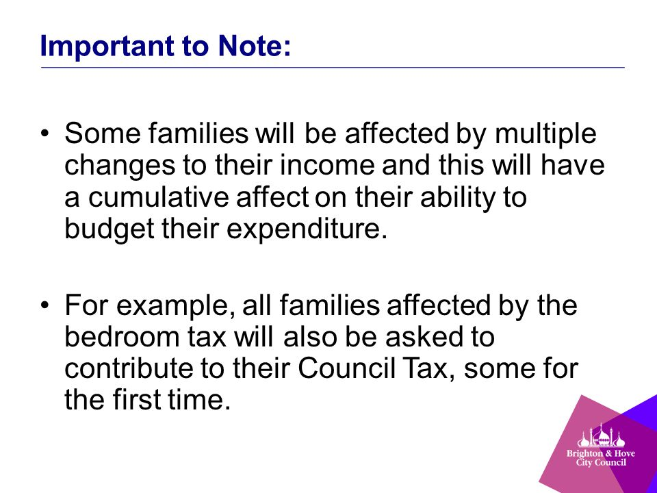 Important to Note: Some families will be affected by multiple changes to their income and this will have a cumulative affect on their ability to budge