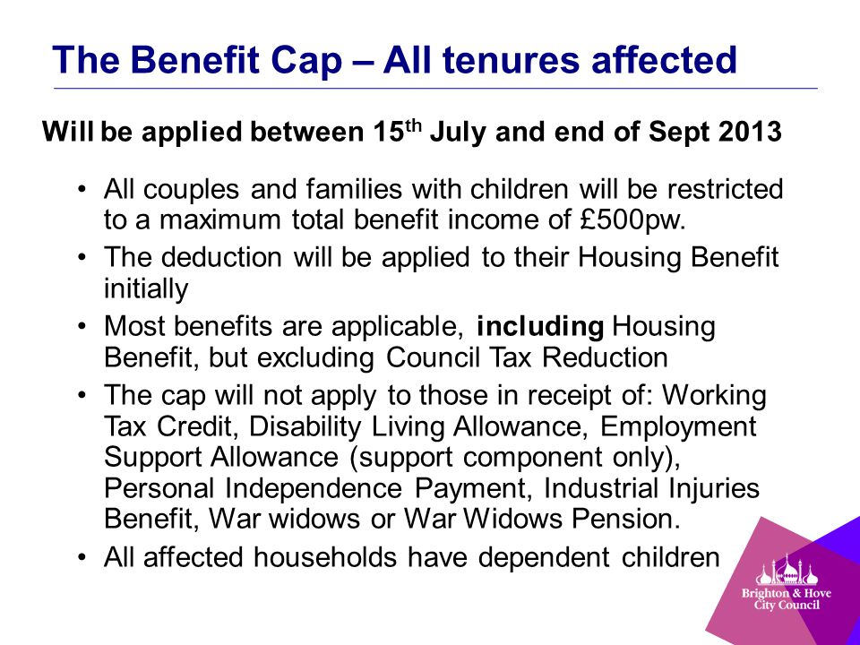 The Benefit Cap – All tenures affected Will be applied between 15 th July and end of Sept 2013 All couples and families with children will be restricted to a maximum total benefit income of £500pw.