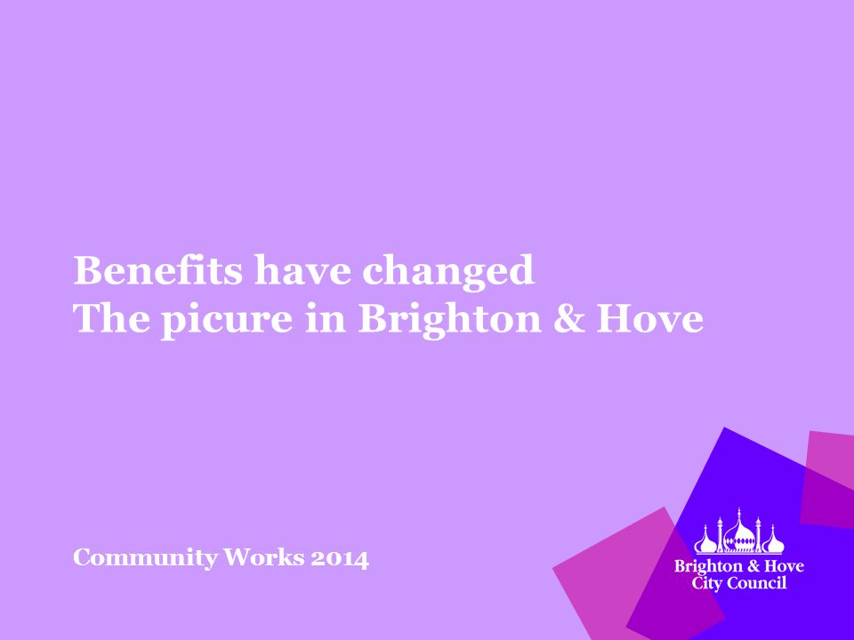 Benefits have changed The picure in Brighton & Hove Community Works 2014
