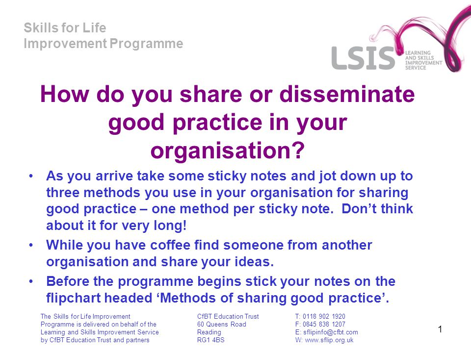 Skills for Life Improvement Programme 1 How do you share or disseminate good practice in your organisation? As you arrive take some sticky notes and j